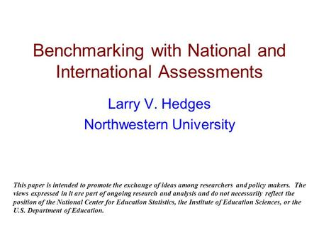 Benchmarking with National and International Assessments Larry V. Hedges Northwestern University This paper is intended to promote the exchange of ideas.