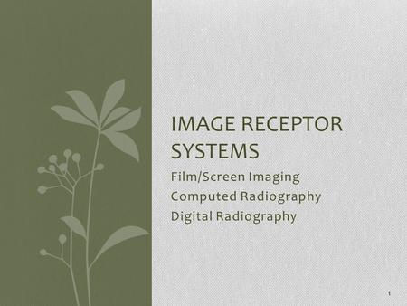 Film/Screen Imaging Computed Radiography Digital Radiography IMAGE RECEPTOR SYSTEMS 1.