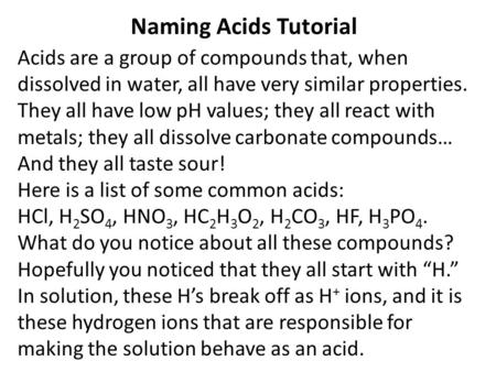 Naming Acids Tutorial Acids are a group of compounds that, when dissolved in water, all have very similar properties. They all have low pH values; they.