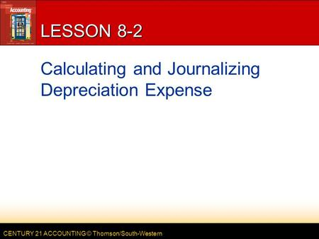 CENTURY 21 ACCOUNTING © Thomson/South-Western LESSON 8-2 Calculating and Journalizing Depreciation Expense.