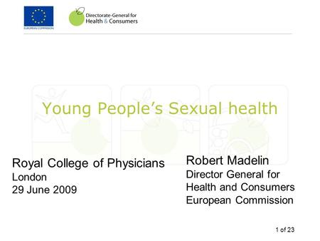 1 of 23 Young People's Sexual health Royal College of Physicians London 29 June 2009 Robert Madelin Director General for Health and Consumers European.