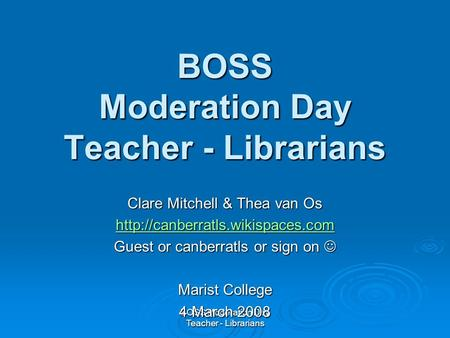 BOSS Moderation Day Teacher - Librarians Clare Mitchell & Thea van Os  Guest or canberratls or sign on Guest or canberratls.