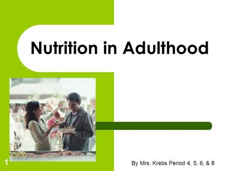 By Mrs. Krebs Period 4, 5, 6, & 8 1 Nutrition in Adulthood.