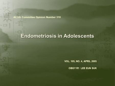 Endometriosis in Adolescents VOL. 105, NO. 4, APRIL 2005 OBGY R1 LEE EUN SUK ACOG Committee Opinion Number 310.