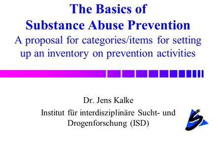 The Basics of Substance Abuse Prevention A proposal for categories/items for setting up an inventory on prevention activities Dr. Jens Kalke Institut für.