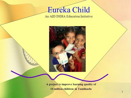 1 Eureka Child An AID INDIA Education Initiative A project to improve learning quality of 10 million children in Tamilnadu.