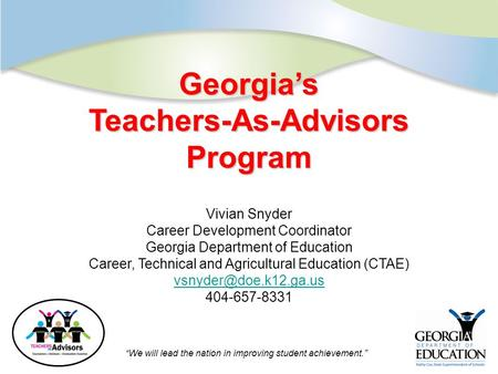 "Click to edit Master title style ""We will lead the nation in improving student achievement."" Georgia's Teachers-As-Advisors Program Vivian Snyder Career."