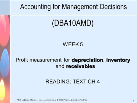 Atrill, McLaney, Harvey, Jenner: Accounting 4e © 2008 Pearson Education Australia 1 Accounting for Management Decisions (DBA10AMD) WEEK 5 depreciationinventory.