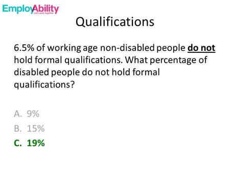 Qualifications 6.5% of working age non-disabled people do not hold formal qualifications. What percentage of disabled people do not hold formal qualifications?