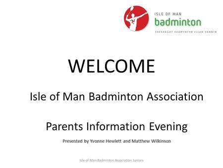 Isle of Man Badminton Association Juniors WELCOME Isle of Man Badminton Association Parents Information Evening Presented by Yvonne Hewlett and Matthew.
