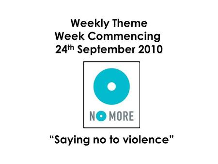 "Weekly Theme Week Commencing 24 th September 2010 ""Saying no to violence"""