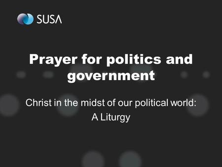 Prayer for politics and government Christ in the midst of our political world: A Liturgy.