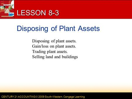 CENTURY 21 ACCOUNTING © 2009 South-Western, Cengage Learning LESSON 8-3 Disposing of Plant Assets Disposing of plant assets. Gain/loss on plant assets.