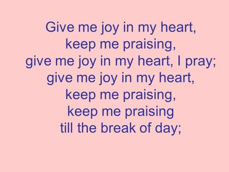 Give me joy in my heart, keep me praising, give me joy in my heart, I pray; give me joy in my heart, keep me praising, keep me praising till the break.