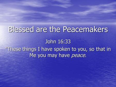 Blessed are the Peacemakers John 16:33 These things I have spoken to you, so that in Me you may have peace.