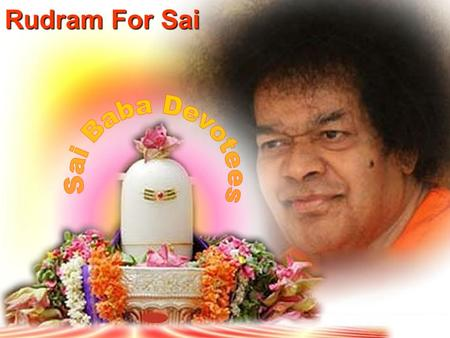 Rudram For Sai. Dedicated with Humble Pranams at the Divine Lotus Feet of Bhagawan Sri Sathya Sai Baba.