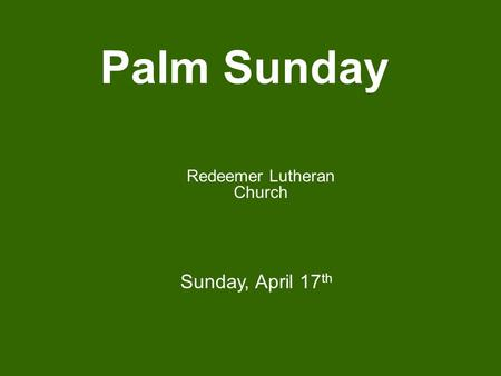 Palm Sunday Redeemer Lutheran Church Sunday, April 17 th.