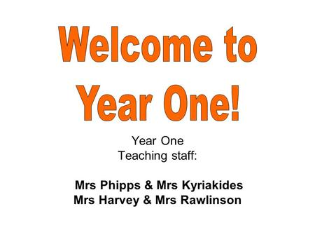 Year One Teaching staff: Mrs Phipps & Mrs Kyriakides Mrs Harvey & Mrs Rawlinson.