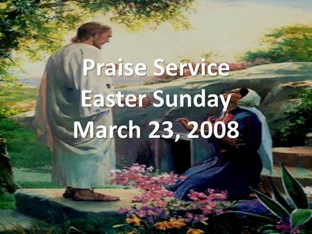 Praise Service Easter Sunday March 23, 2008. Order of Service Pre-Service Pre-Service – Lord I Lift Your Name On High Welcome Welcome Worship Worship.