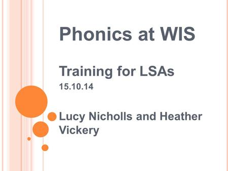 Phonics at WIS Training for LSAs 15.10.14 Lucy Nicholls and Heather Vickery.