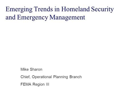 Emerging Trends in Homeland Security and Emergency Management Mike Sharon Chief, Operational Planning Branch FEMA Region III.