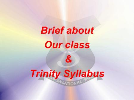 Brief about Our class & Trinity Syllabus. Objectives We build individual Competency at every age. We ensure we prepare and the young learners perform.