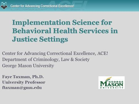 Center for Advancing Correctional Excellence, ACE! Department of Criminology, Law & Society George Mason University Faye Taxman, Ph.D. University Professor.