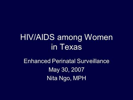 HIV/AIDS among Women in Texas Enhanced Perinatal Surveillance May 30, 2007 Nita Ngo, MPH.