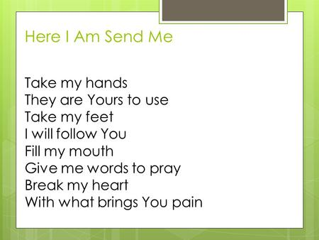 Here I Am Send Me Take my hands They are Yours to use Take my feet I will follow You Fill my mouth Give me words to pray Break my heart With what brings.