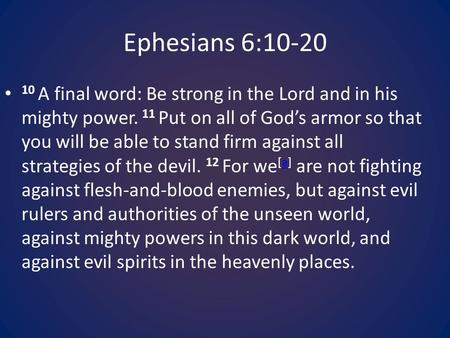 Ephesians 6:10-20 10 A final word: Be strong in the Lord and in his mighty power. 11 Put on all of God's armor so that you will be able to stand firm against.