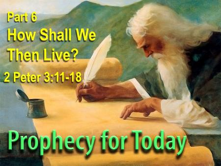 Part 6 How Shall We Then Live? 2 Peter 3:11-18. Theme The prophecies of God are promises designed to transform the people of God into godly people.