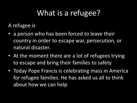 What is a refugee? A refugee is a person who has been forced to leave their country in order to escape war, persecution, or natural disaster. At the moment.