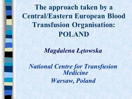 The approach taken by a Central/Eastern European Blood Transfusion Organisation: POLAND Magdalena Łętowska National Centre for Transfusion Medicine Warsaw,
