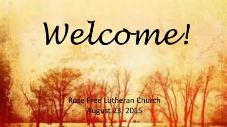 Welcome! Rose Free Lutheran Church August 23, 2015.