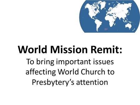 World Mission Remit: To bring important issues affecting World Church to Presbytery's attention.