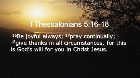 I Thessalonians 5:16-18 16 Be joyful always; 17 pray continually; 18 give thanks in all circumstances, for this is God's will for you in Christ Jesus.