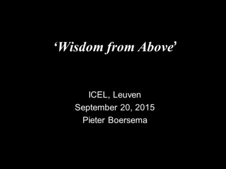 'Wisdom from Above ' ICEL, Leuven September 20, 2015 Pieter Boersema.