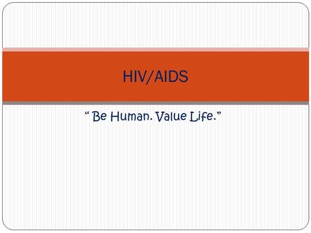""" Be Human. Value Life."" HIV/AIDS. What is HIV? Human Immunodeficiency Virus Retrovirus- known for long incubation periods, prolonged illness The HIV."