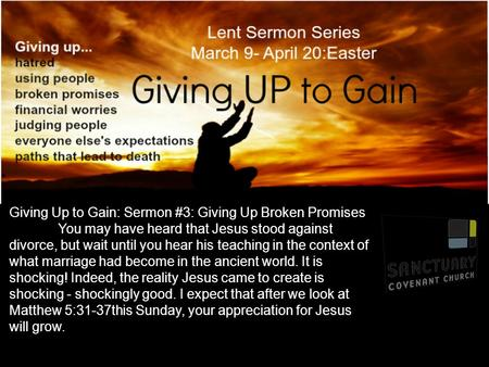Giving Up to Gain: Sermon #3: Giving Up Broken Promises You may have heard that Jesus stood against divorce, but wait until you hear his teaching in the.