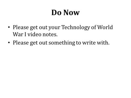 Do Now Please get out your Technology of World War I video notes. Please get out something to write with.
