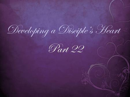 Developing a Disciple's Heart Part 22. Matthew 6:33 (MSG) 33 Steep your life in God-reality, God- initiative, God-provisions. Don't worry about missing.