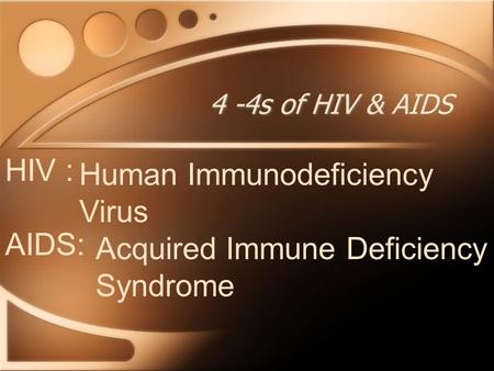 4 -4s of HIV & AIDS HIV : Human Immunodeficiency Virus AIDS: Acquired Immune Deficiency Syndrome.