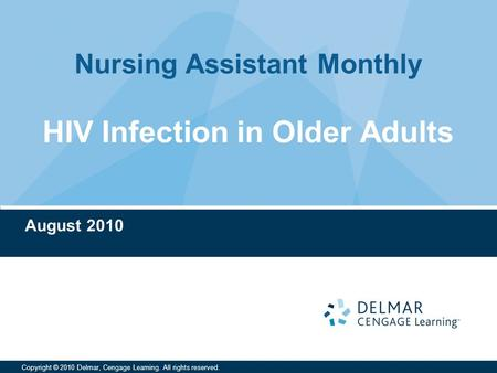 Nursing Assistant Monthly Copyright © 2010 Delmar, Cengage Learning. All rights reserved. HIV Infection in Older Adults August 2010.