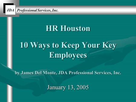JDA Professional Services, Inc. HR Houston 10 Ways to Keep Your Key Employees by James Del Monte, JDA Professional Services, Inc. January 13, 2005.