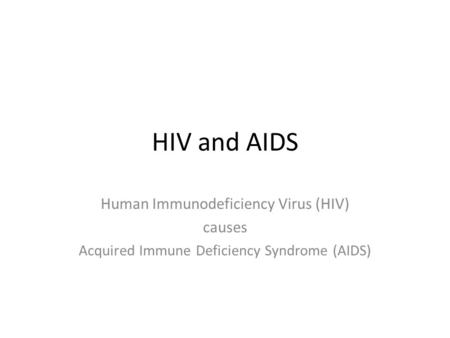 HIV and AIDS Human Immunodeficiency Virus (HIV) causes Acquired Immune Deficiency Syndrome (AIDS)