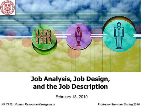 HA 7712: Human Resource ManagementProfessor Sturman, Spring 2010 Job Analysis, Job Design, and the Job Description February 18, 2010.
