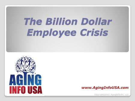 The Billion Dollar Employee Crisis www.AgingInfoUSA.com Copyright©2012 AgingInfoUSA, LLC.