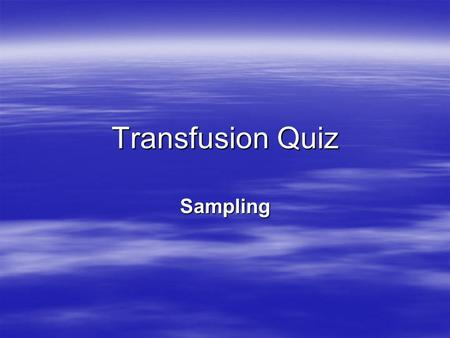Transfusion Quiz Sampling. Q1. When taking a blood sample for transfusion purposes you must label the sample tube..... Before you take the blood sample.