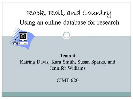 Rock, Roll, and Country Using an online database for research Team 4 Katrina Davis, Kara Smith, Susan Sparks, and Jennifer Williams CIMT 620.
