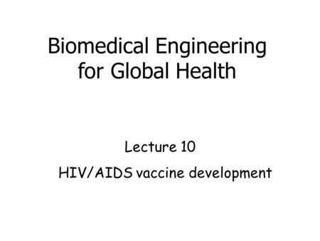 HIV/AIDS vaccine development Lecture 10 Biomedical Engineering for Global Health.